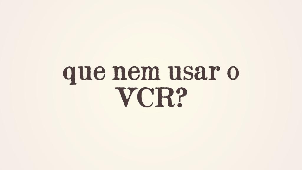 que nem usar o VCR?