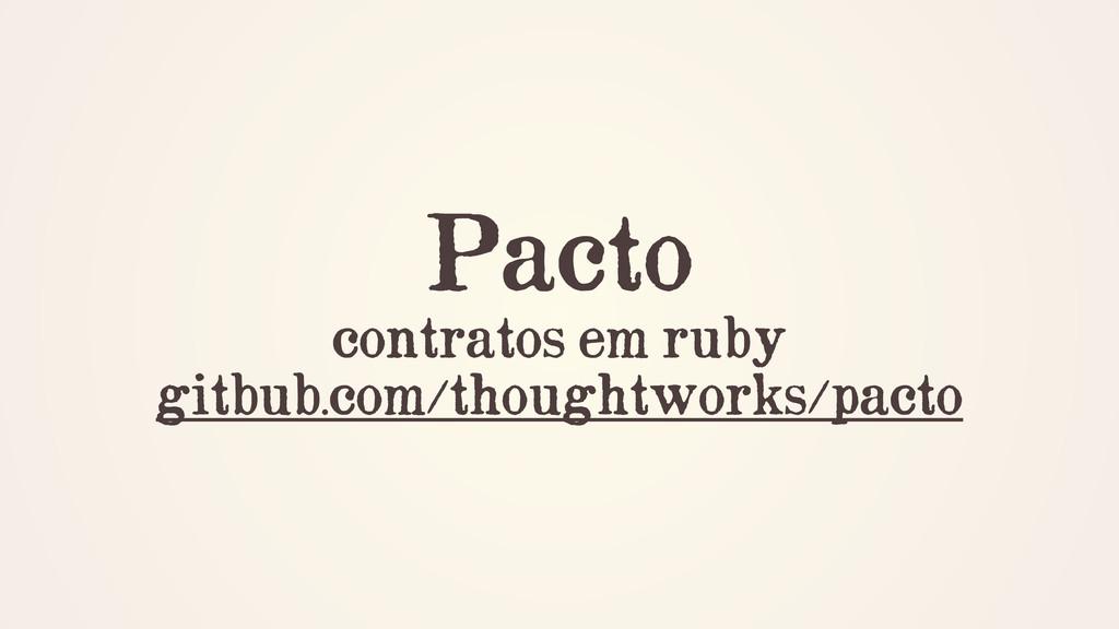 Pacto contratos em ruby gitbub.com/thoughtworks...