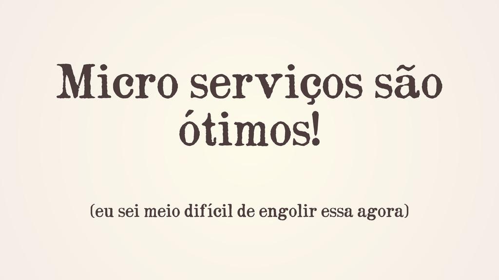 Micro serviços são ótimos! ! (eu sei meio difíc...