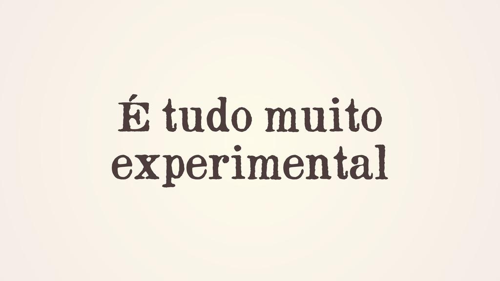 É tudo muito experimental