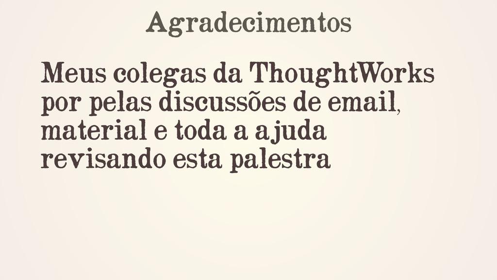 Agradecimentos ! Meus colegas da ThoughtWorks p...