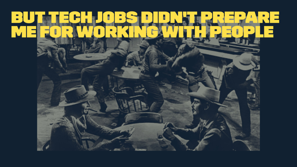 But tech jobs didn't prepare me for working wit...
