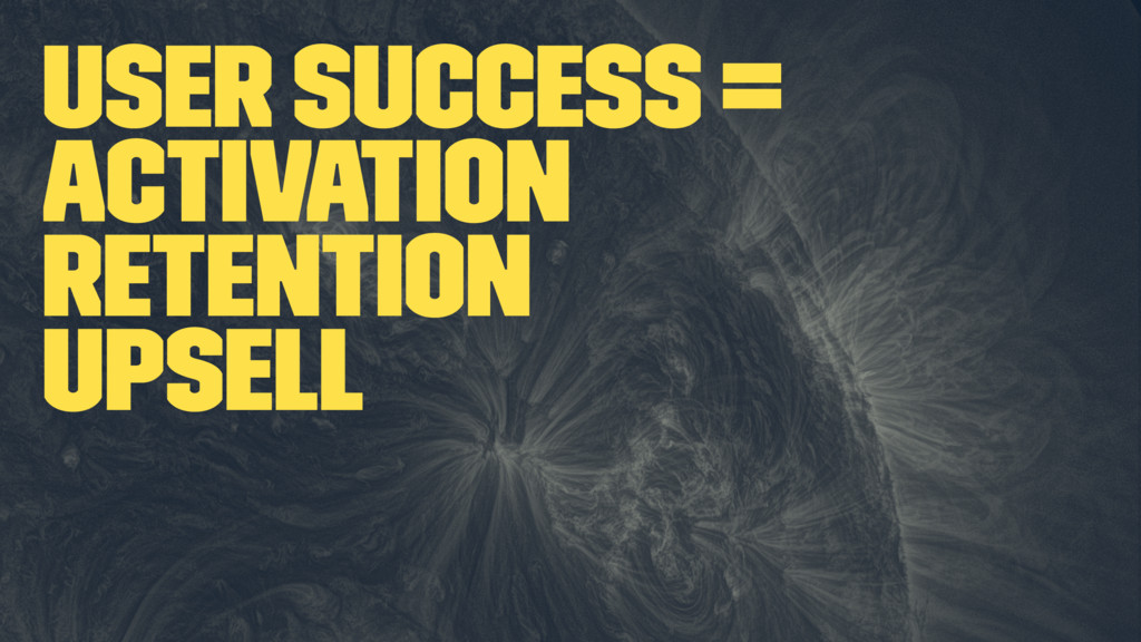User Success = Activation Retention Upsell