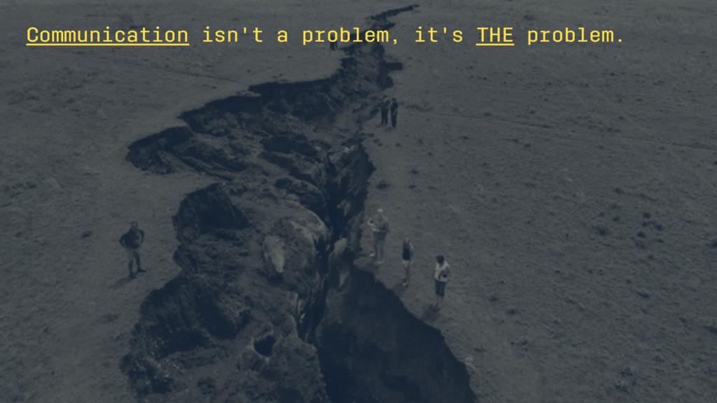 Communication isn't a problem, it's THE problem.