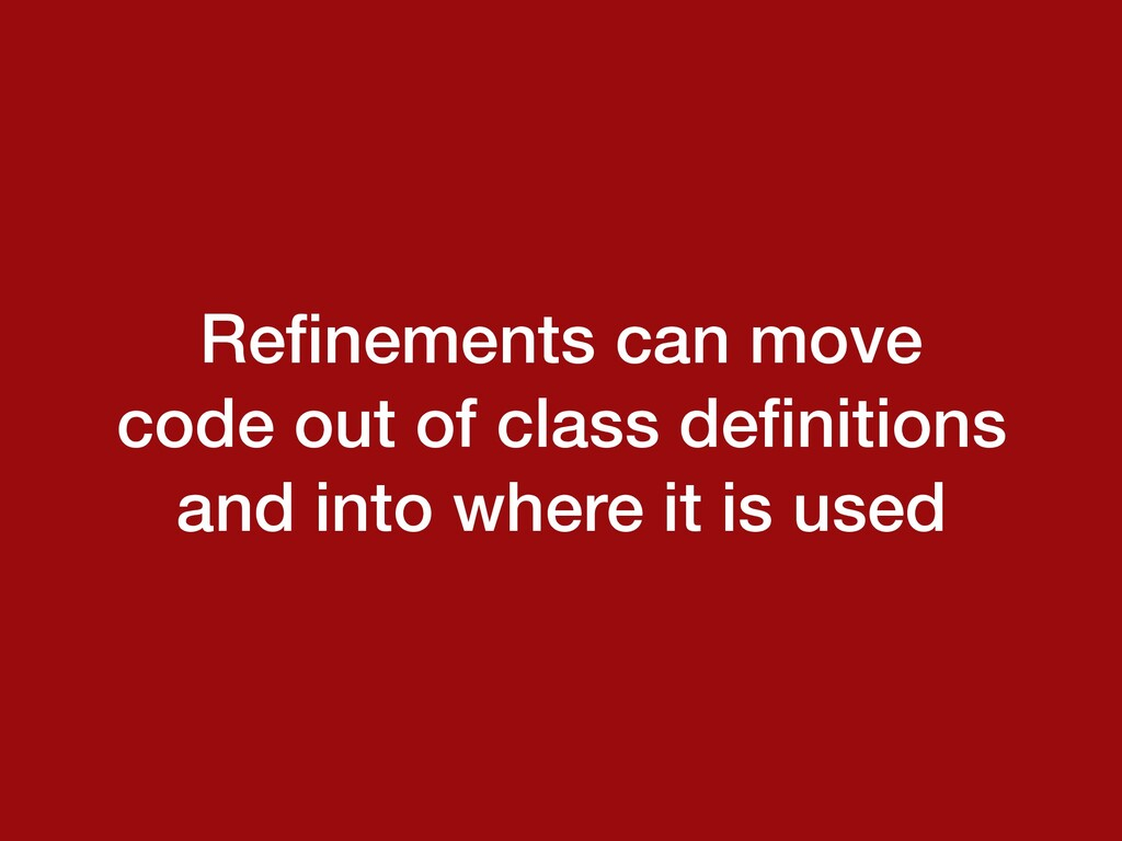 Refinements can move code out of class definition...