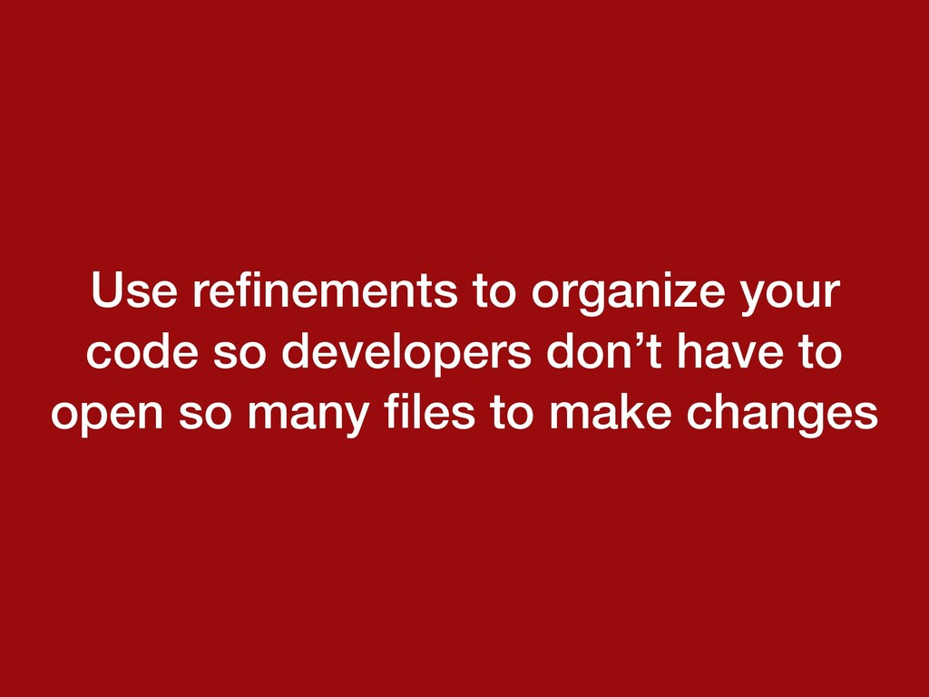 Use refinements to organize your code so develop...