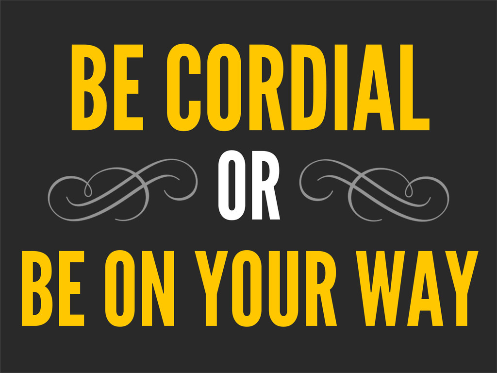 OR BE ON YOUR WAY BE CORDIAL