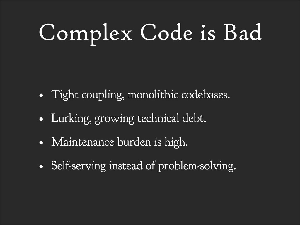 Complex Code is Bad • Tight coupling, monolithi...