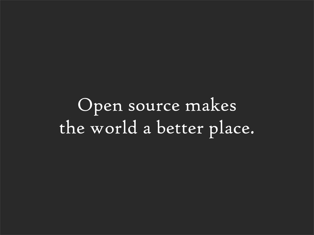 Open source makes the world a better place.