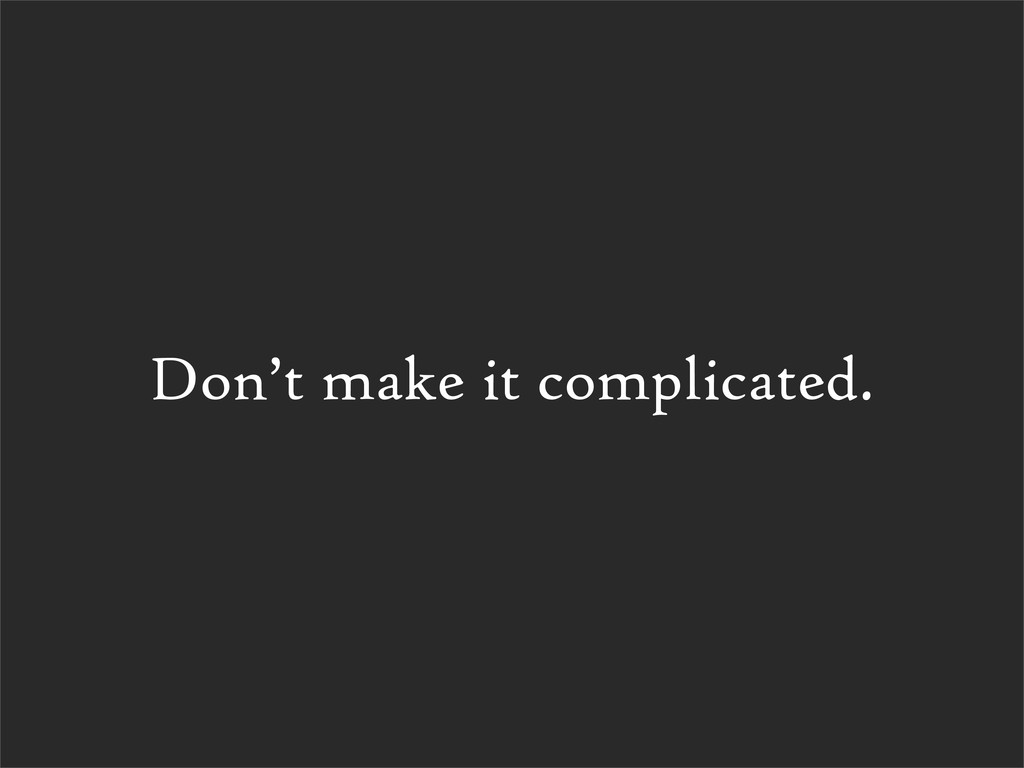 Don't make it complicated.