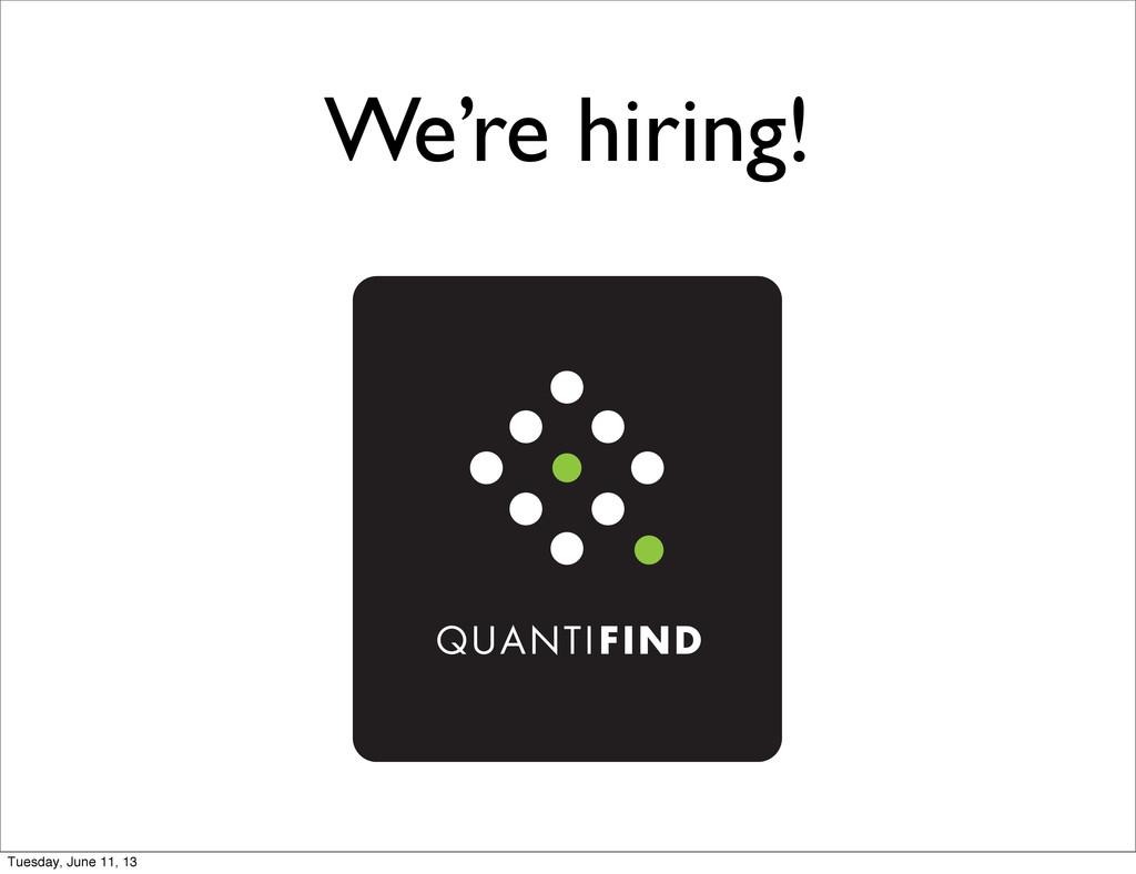 We're hiring! Tuesday, June 11, 13