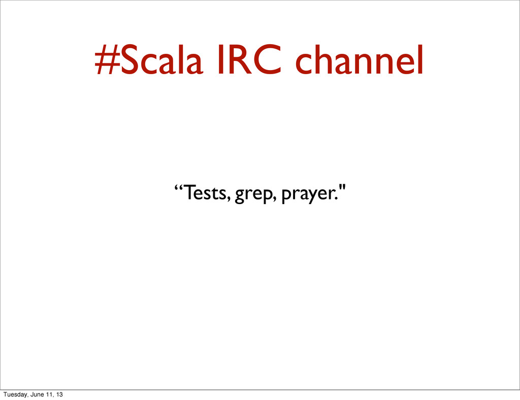 "#Scala IRC channel ""Tests, grep, prayer."" Tuesd..."