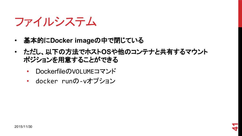 ファイルシステム • 基本的にDocker imageの中で閉じている • ただし、以下の方法...