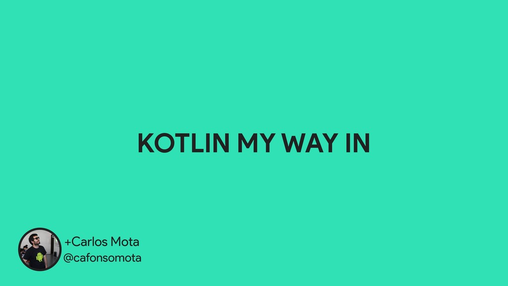 +Carlos Mota @cafonsomota KOTLIN MY WAY IN