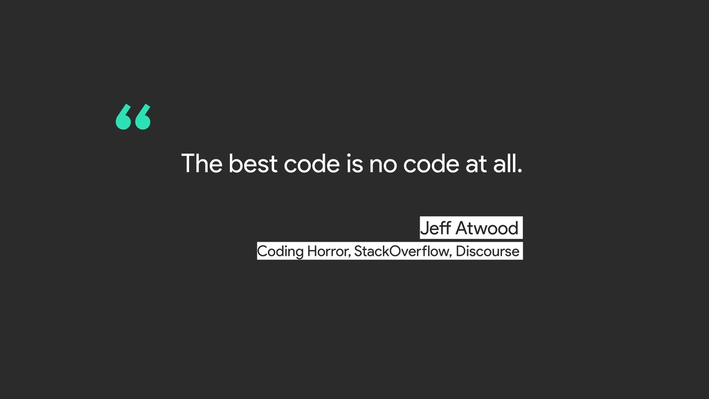 """ The best code is no code at all. Jeff Atwood ..."