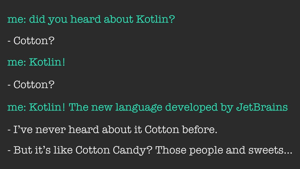 me: did you heard about Kotlin? - Cotton? me: K...
