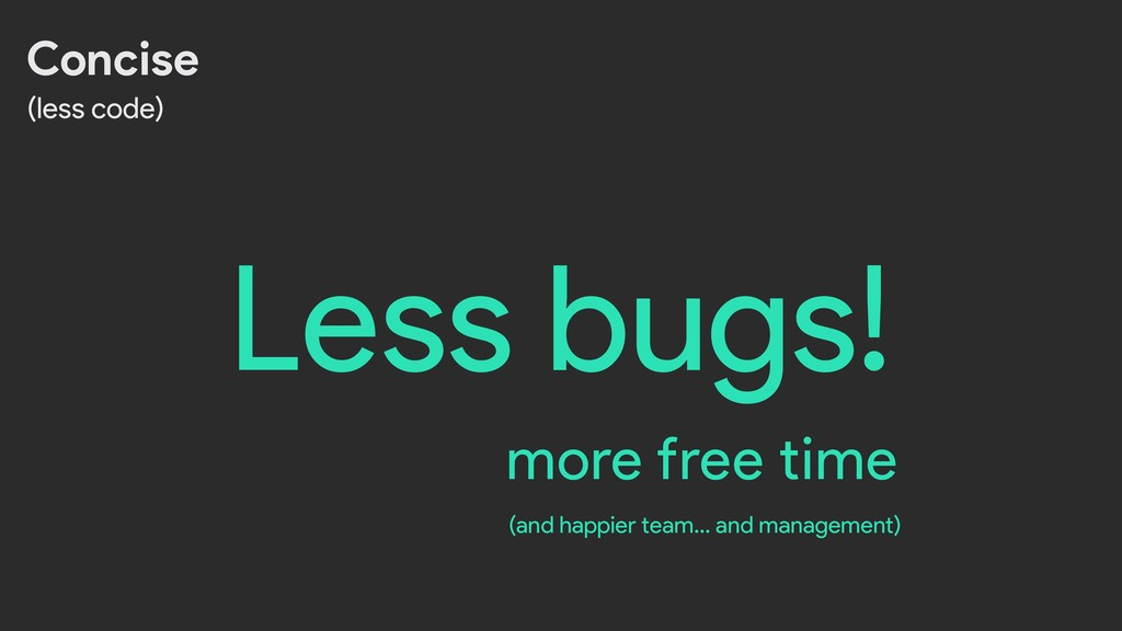 Less bugs! Concise (less code) more free time (...