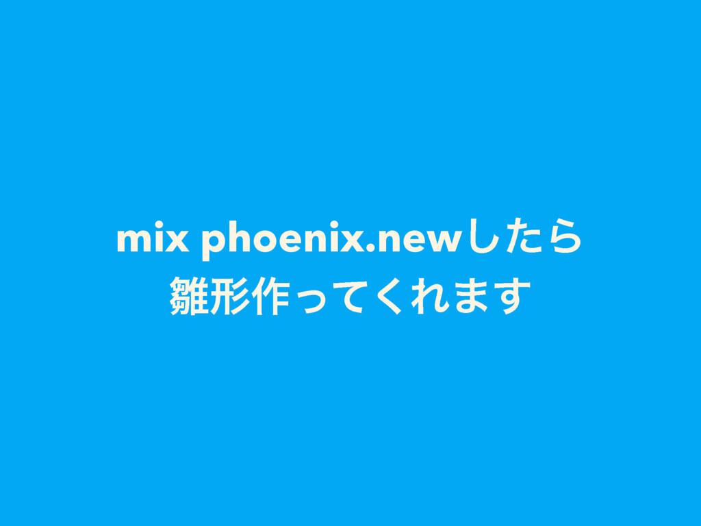 mix phoenix.newͨ͠Β ܗ࡞ͬͯ͘Ε·͢