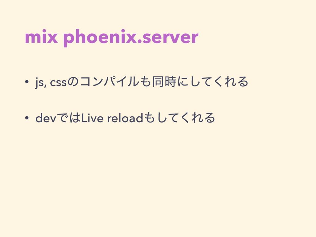 mix phoenix.server • js, cssͷίϯύΠϧಉʹͯ͘͠ΕΔ • d...