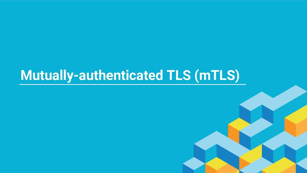 Mutually-authenticated TLS (mTLS)