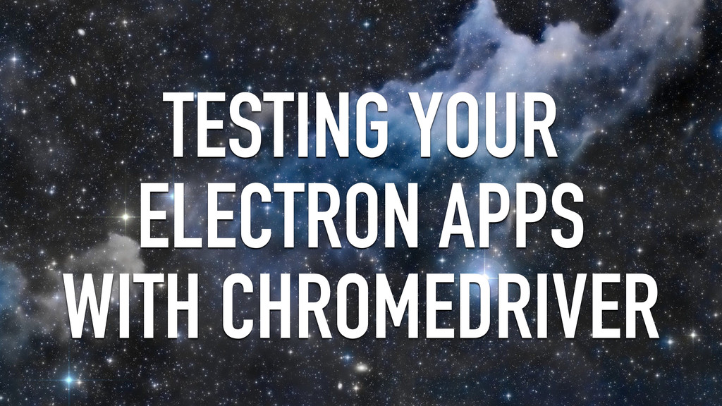 TESTING YOUR ELECTRON APPS WITH CHROMEDRIVER