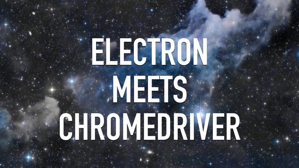 ELECTRON MEETS CHROMEDRIVER