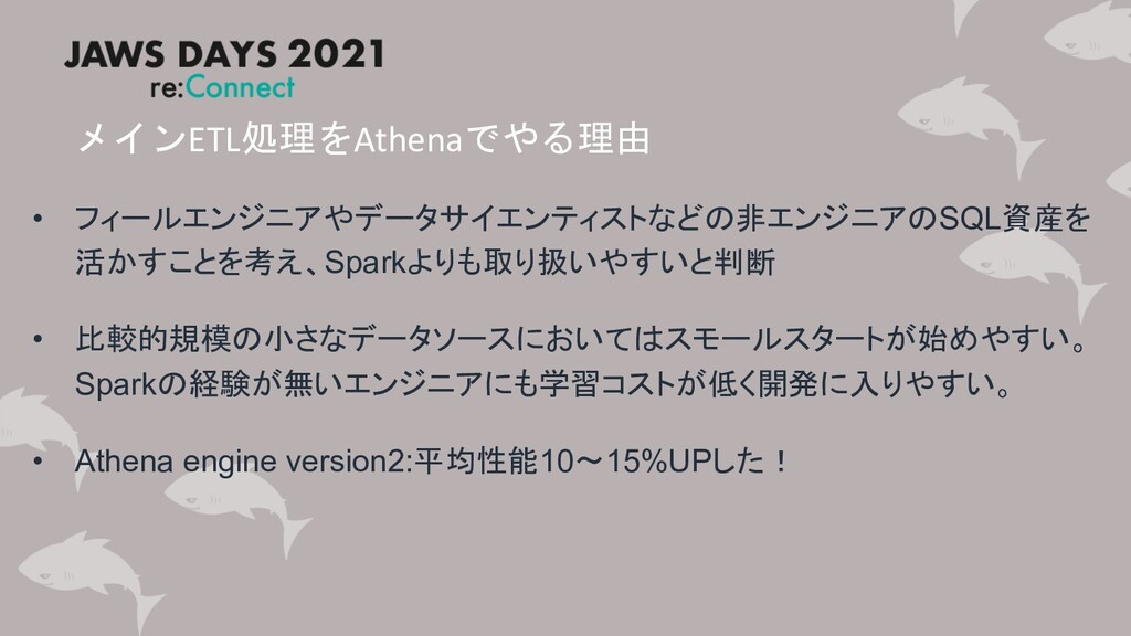 メインETL処理をAthenaでやる理由 • フィールエンジニアやデータサイエンティストなどの...