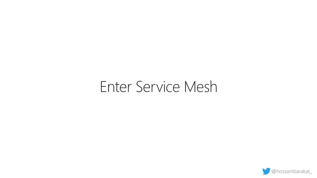 @hossambarakat_ Enter Service Mesh