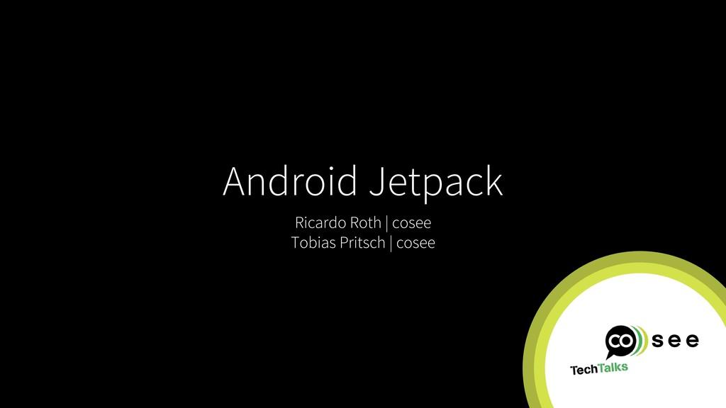 Android Jetpack Ricardo Roth | cosee Tobias Pri...