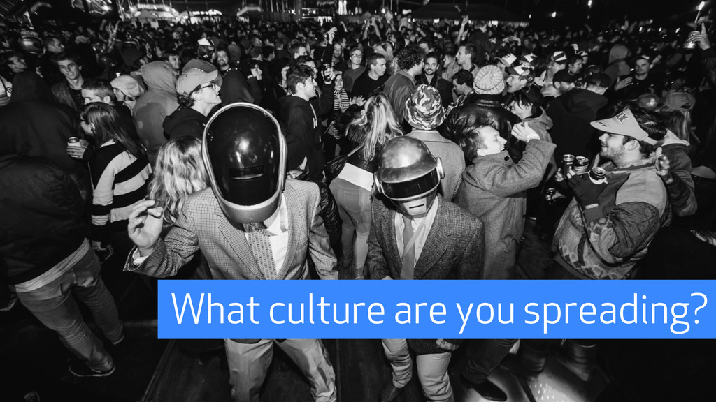 What culture are you spreading?