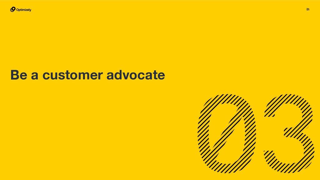 31 31 Be a customer advocate