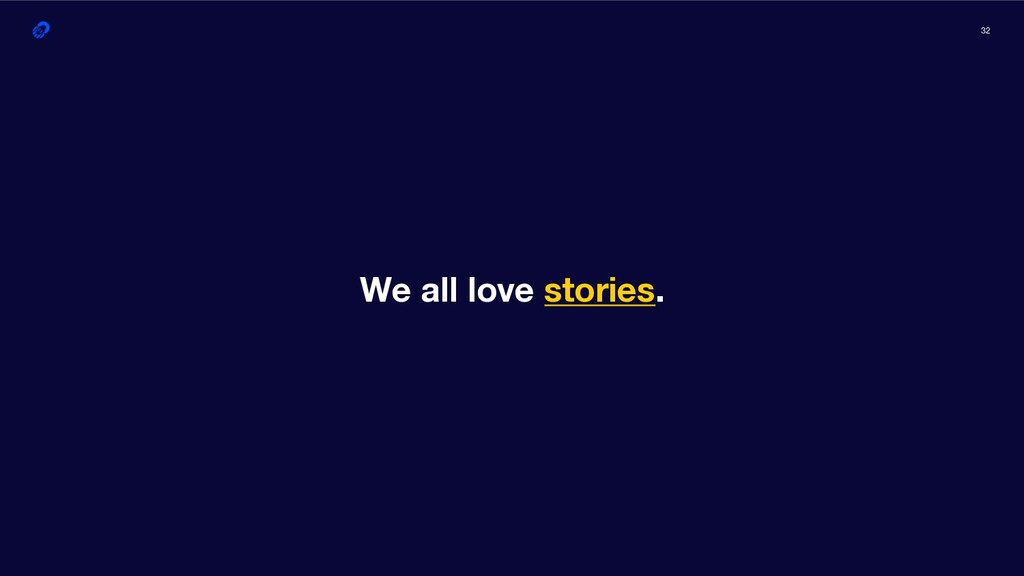 32 We all love stories.