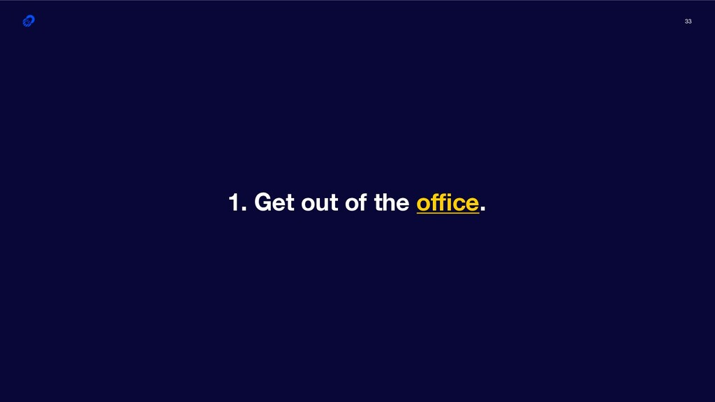 33 1. Get out of the office.