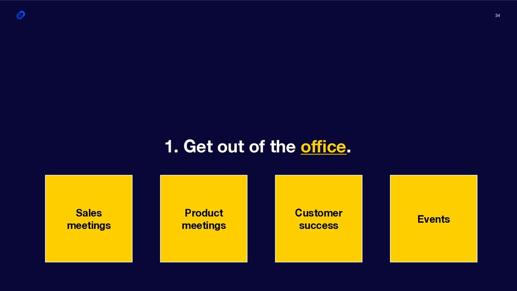 34 1. Get out of the office. Sales meetings Produ...