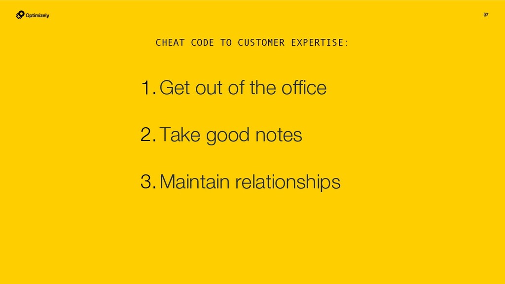 37 37 1.Get out of the office 2.Take good notes ...
