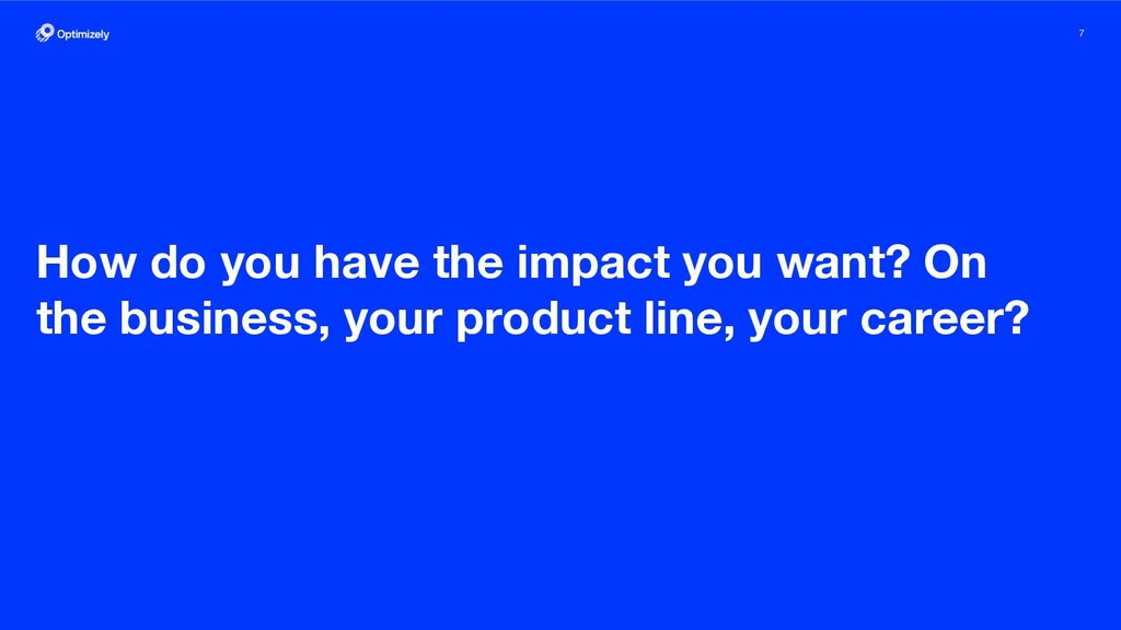 7 How do you have the impact you want? On the b...