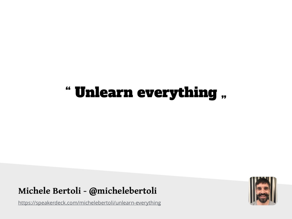 https://speakerdeck.com/michelebertoli/unlearn-...