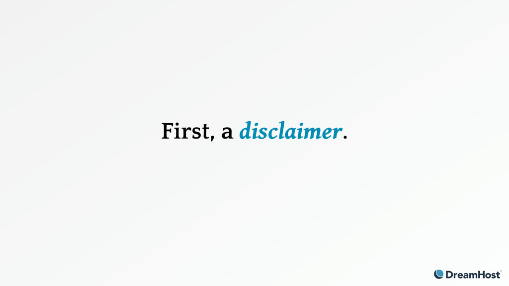 First, a disclaimer.