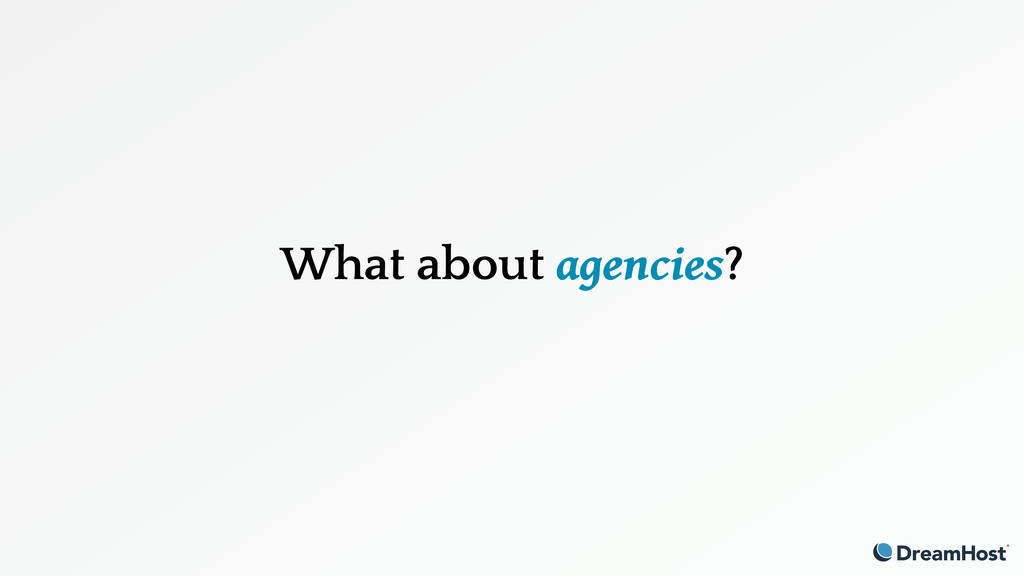 What about agencies?
