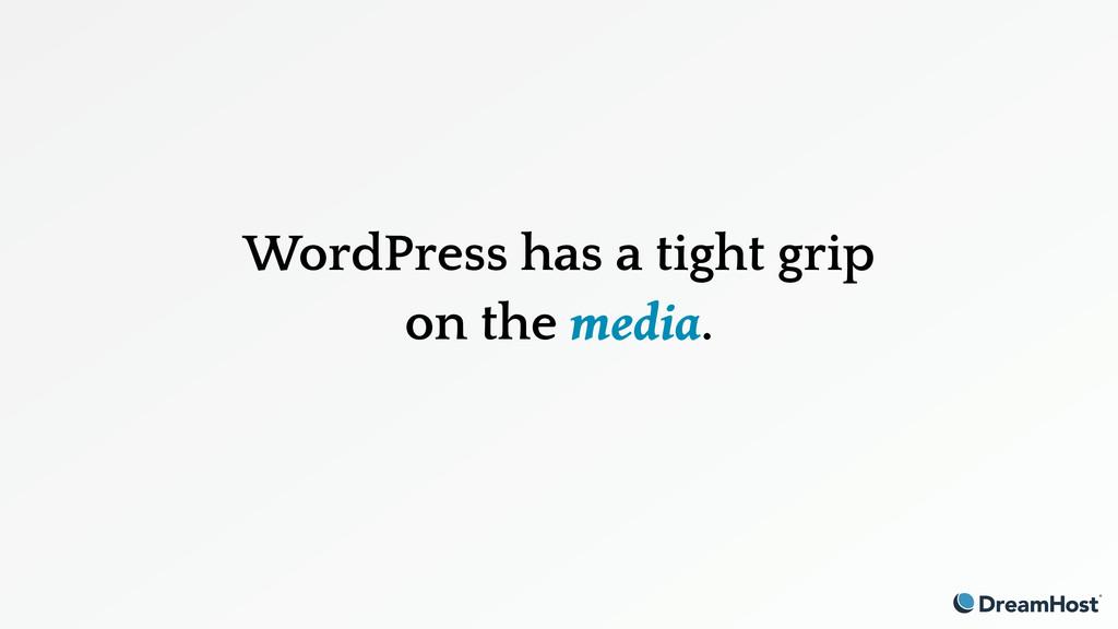 WordPress has a tight grip on the media.