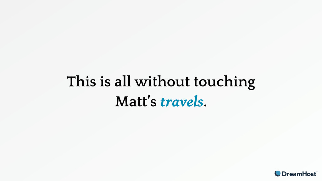 This is all without touching Matt's travels.