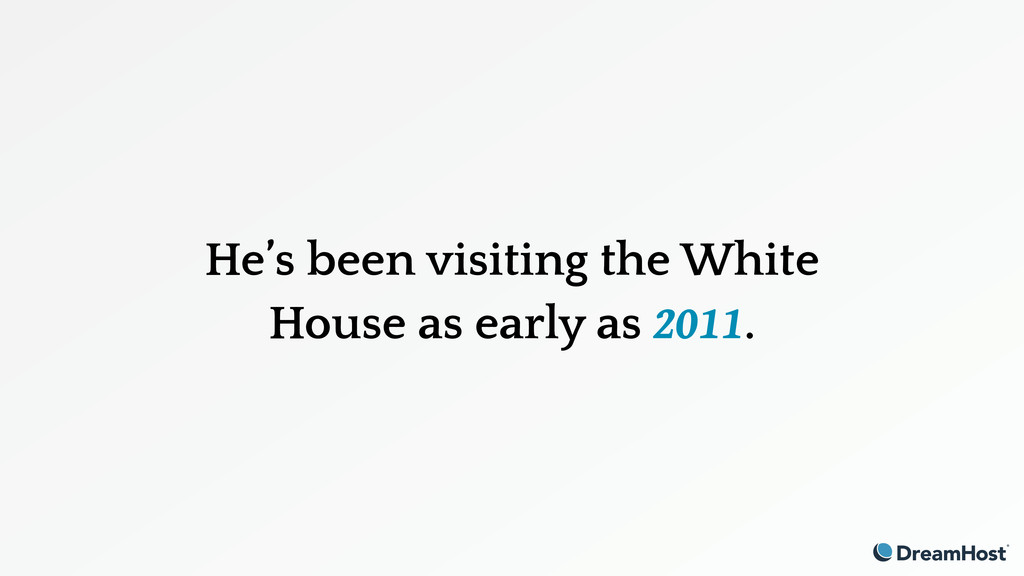 He's been visiting the White House as early as ...