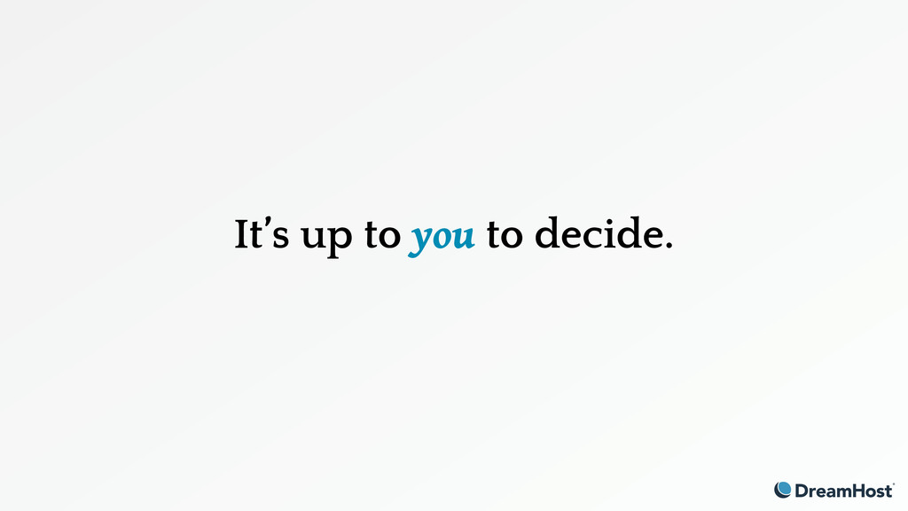 It's up to you to decide.