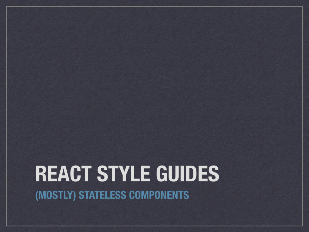 REACT STYLE GUIDES (MOSTLY) STATELESS COMPONENTS
