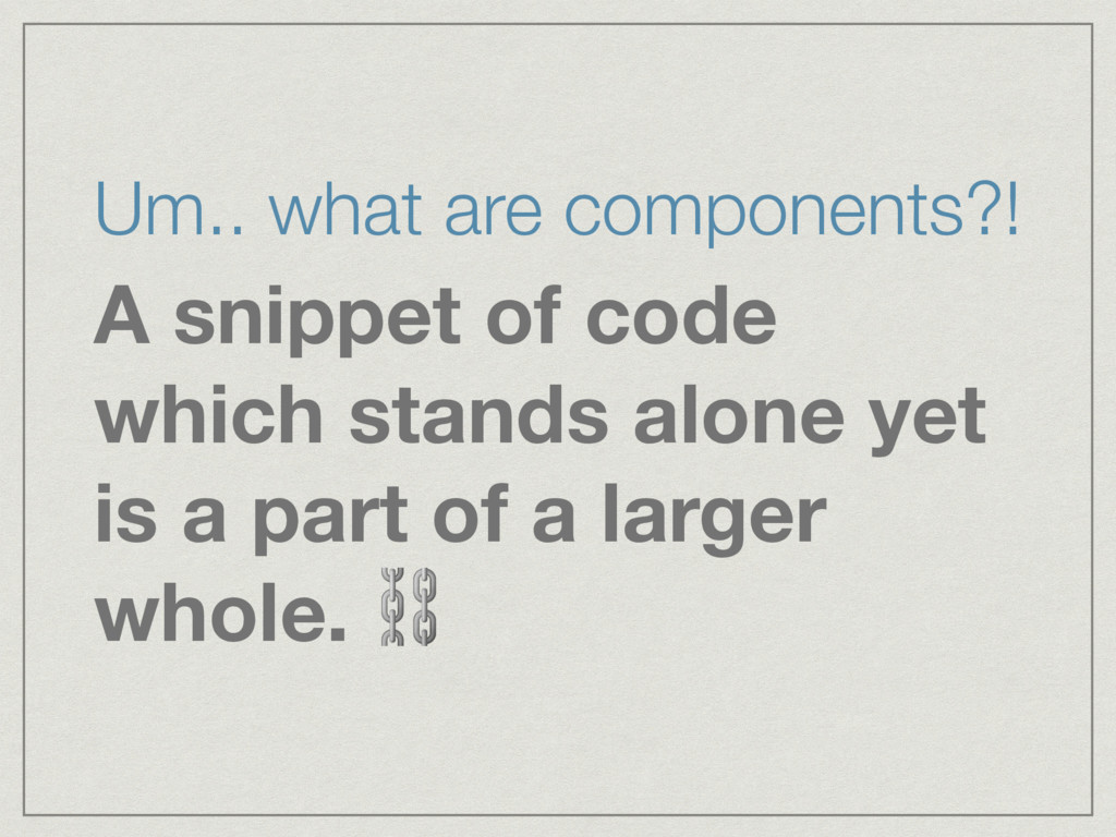 Um.. what are components?! A snippet of code wh...