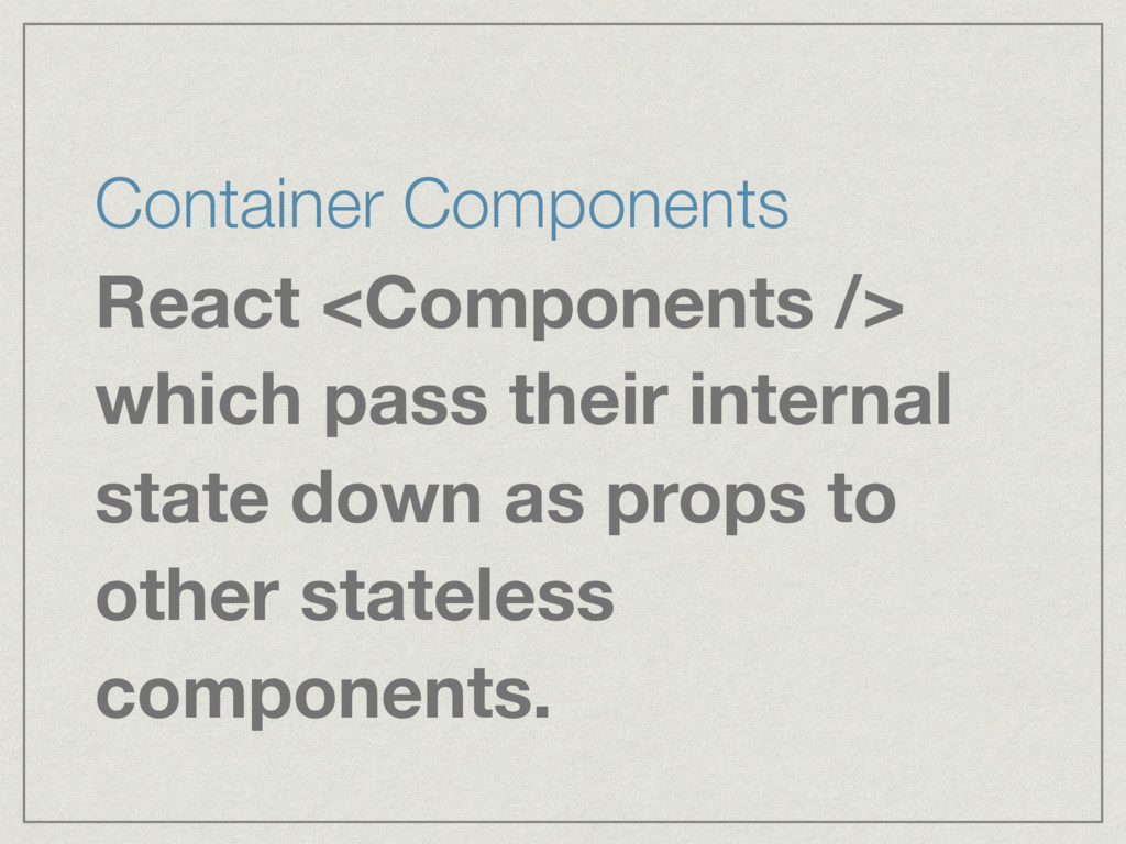Container Components React <Components /> which...