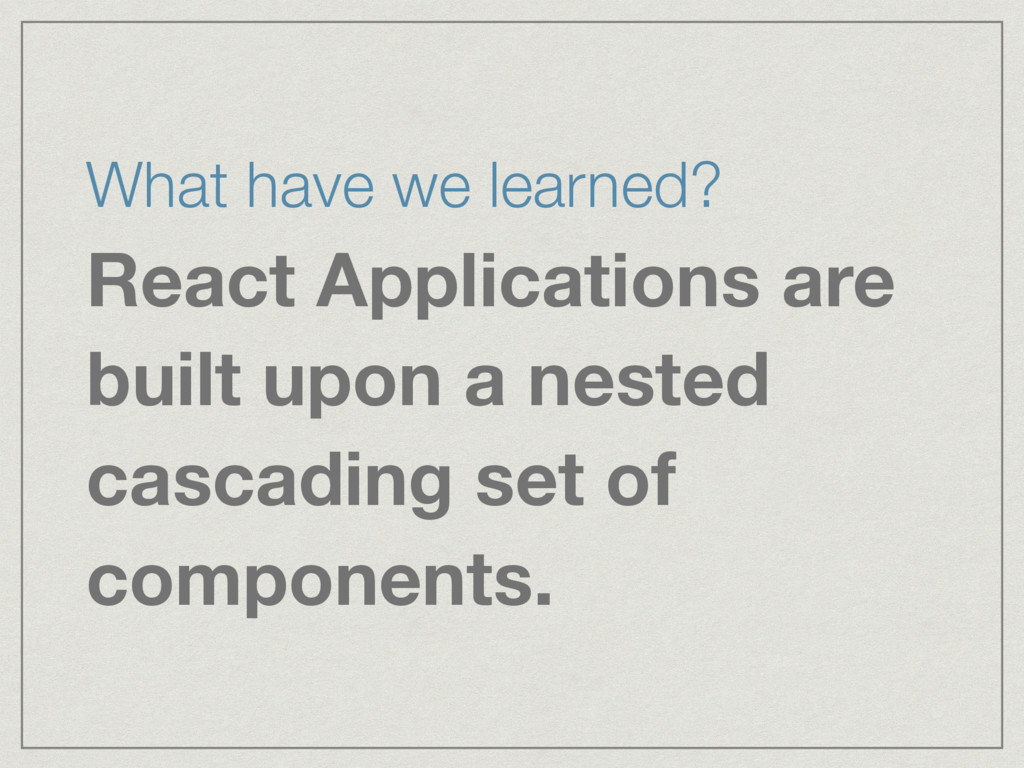 What have we learned? React Applications are bu...