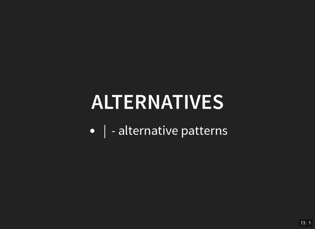 ALTERNATIVES | - alternative patterns 13 . 1