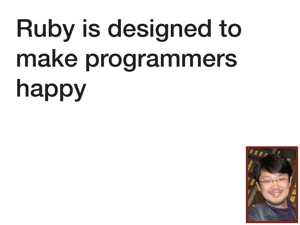 Ruby is designed to make programmers happy