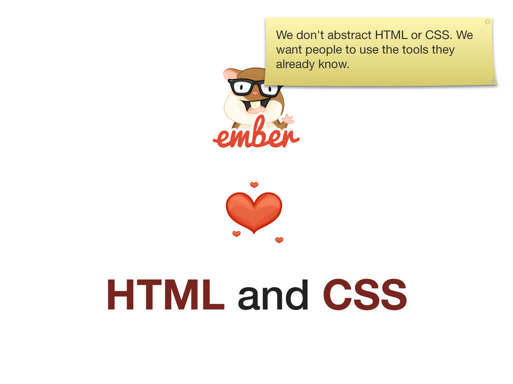 HTML and CSS We don't abstract HTML or CSS. We ...